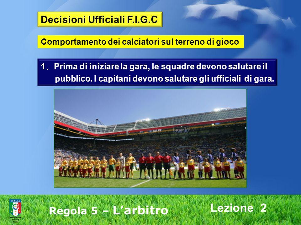 Lezione 2 Regola 5 – Larbitro 1. Prima di iniziare la gara, le squadre devono salutare il pubblico. I capitani devono salutare gli ufficiali di gara.