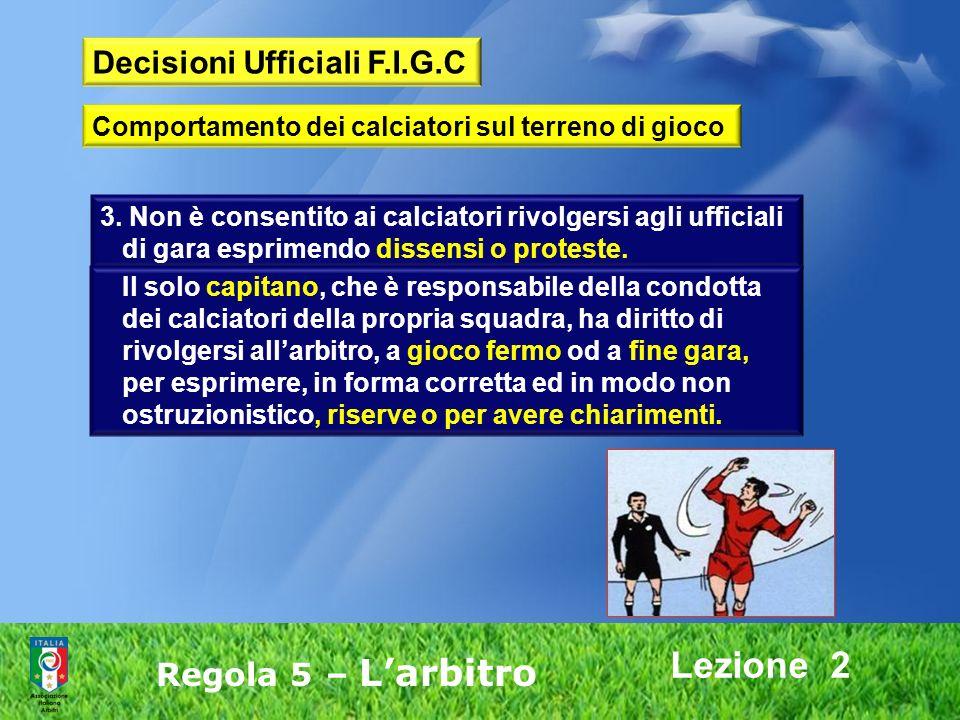 Lezione 2 Regola 5 – Larbitro 3. Non è consentito ai calciatori rivolgersi agli ufficiali di gara esprimendo dissensi o proteste. Il solo capitano, ch