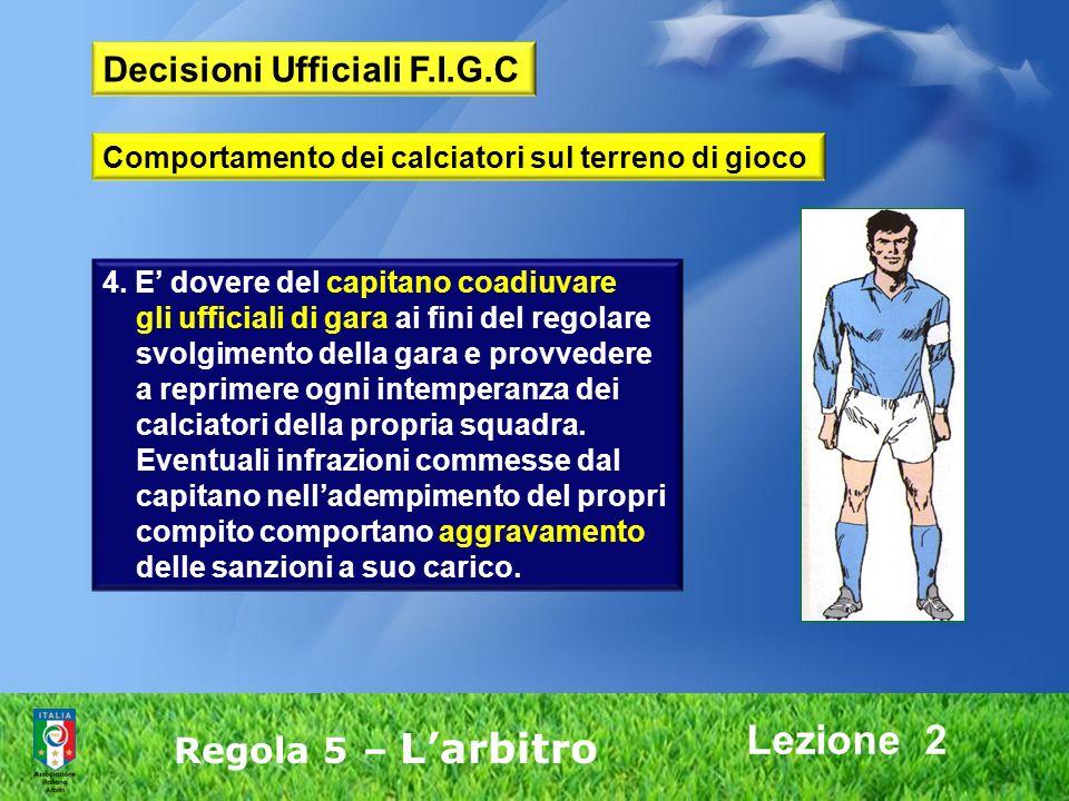 Lezione 2 Regola 5 – Larbitro 4. E dovere del capitano coadiuvare gli ufficiali di gara ai fini del regolare svolgimento della gara e provvedere a rep