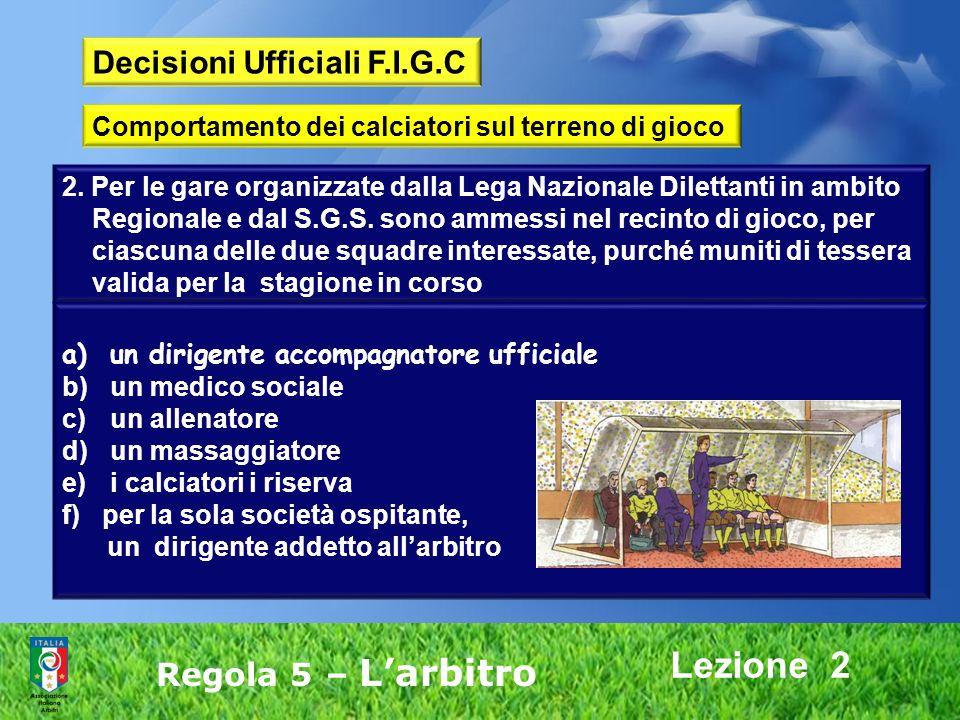 Lezione 2 Regola 5 – Larbitro Decisioni Ufficiali F.I.G.C Comportamento dei calciatori sul terreno di gioco 2. Per le gare organizzate dalla Lega Nazi