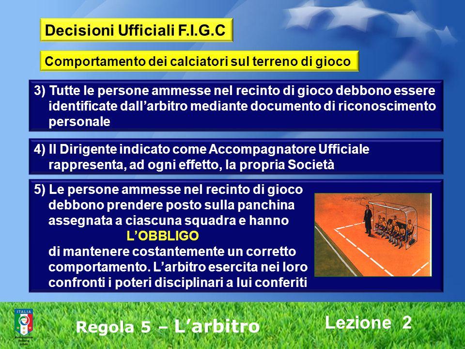 Lezione 2 Regola 5 – Larbitro 3) Tutte le persone ammesse nel recinto di gioco debbono essere identificate dallarbitro mediante documento di riconosci