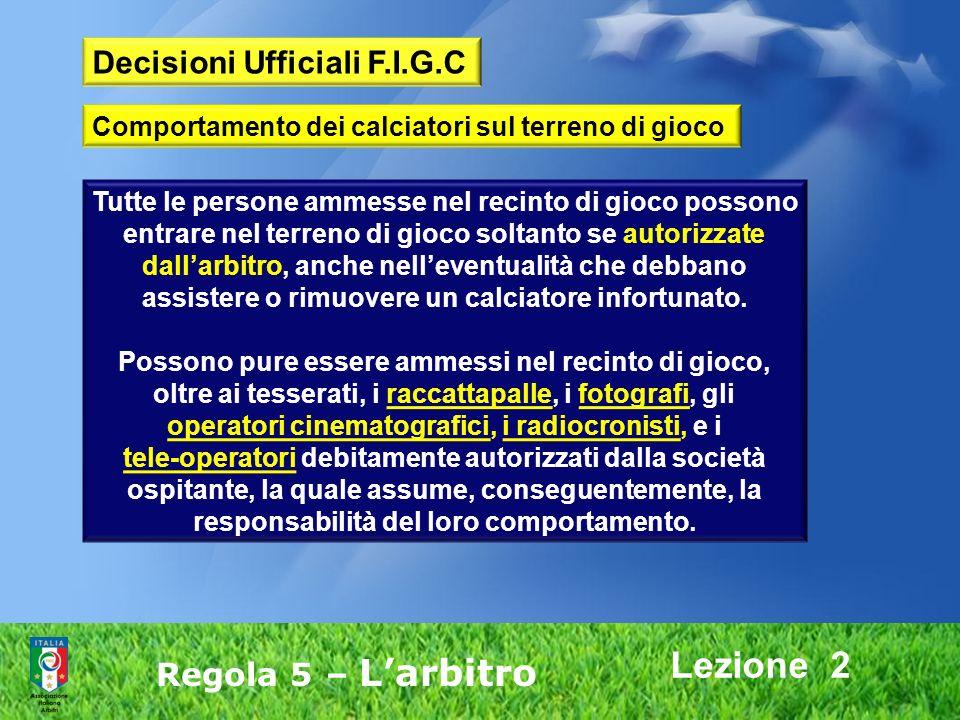 Lezione 2 Regola 5 – Larbitro Tutte le persone ammesse nel recinto di gioco possono entrare nel terreno di gioco soltanto se autorizzate dallarbitro,