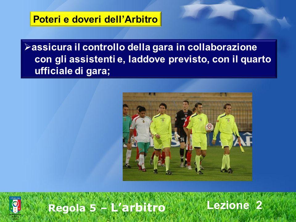 Lezione 2 Poteri e doveri dellArbitro assicura il controllo della gara in collaborazione con gli assistenti e, laddove previsto, con il quarto ufficia