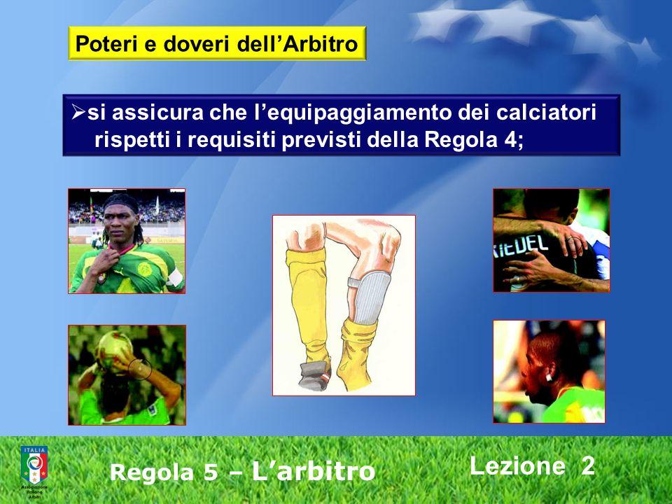 Lezione 2 Regola 5 – Larbitro si assicura che lequipaggiamento dei calciatori rispetti i requisiti previsti della Regola 4; Poteri e doveri dellArbitr