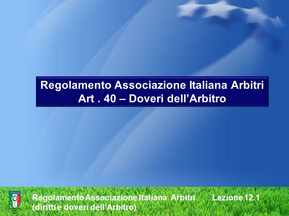 Regolamento Associazione Italiana Arbitri Lezione 12.1 (diritti e doveri dellArbitro) Regolamento Associazione Italiana Arbitri Art. 40 – Doveri dellA