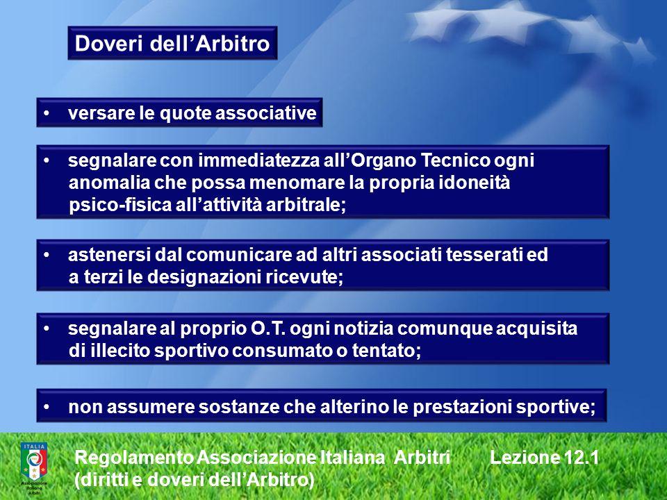 Regolamento Associazione Italiana Arbitri Lezione 12.1 (diritti e doveri dellArbitro) Doveri dellArbitro segnalare al proprio O.T. ogni notizia comunq