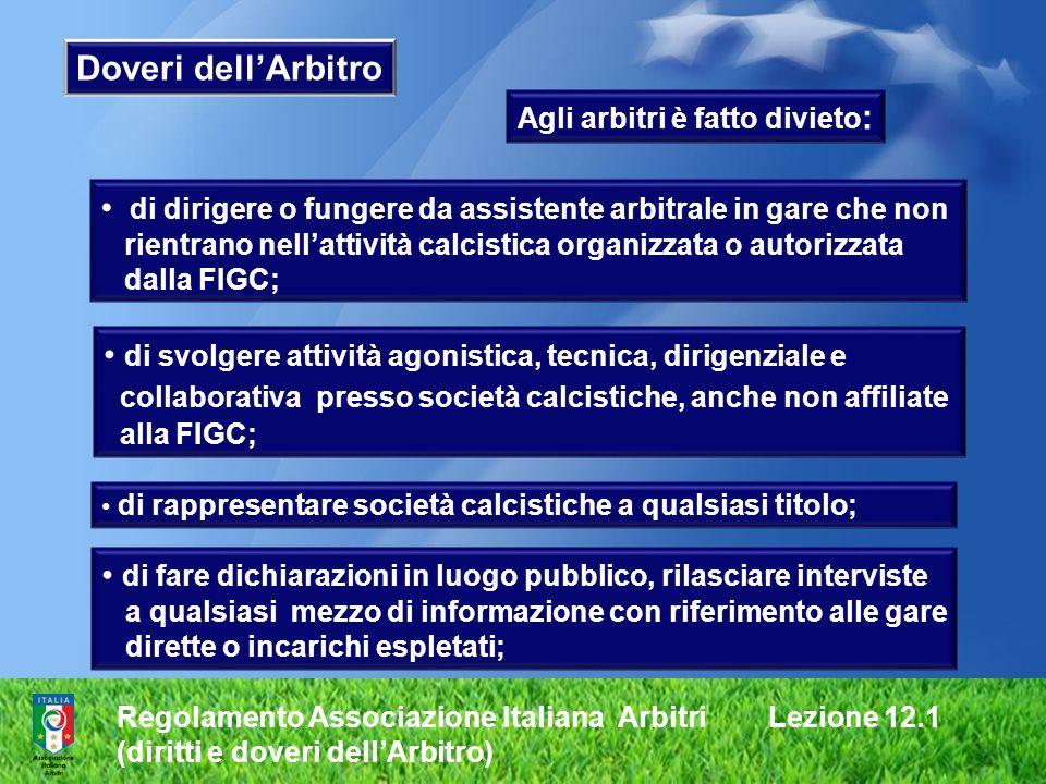 Regolamento Associazione Italiana Arbitri Lezione 12.1 (diritti e doveri dellArbitro) Doveri dellArbitro Agli arbitri è fatto divieto : di dirigere o