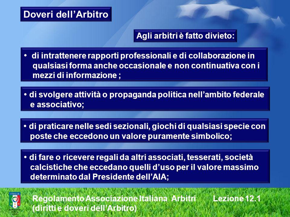 Regolamento Associazione Italiana Arbitri Lezione 12.1 (diritti e doveri dellArbitro) Doveri dellArbitro Agli arbitri è fatto divieto: di intrattenere