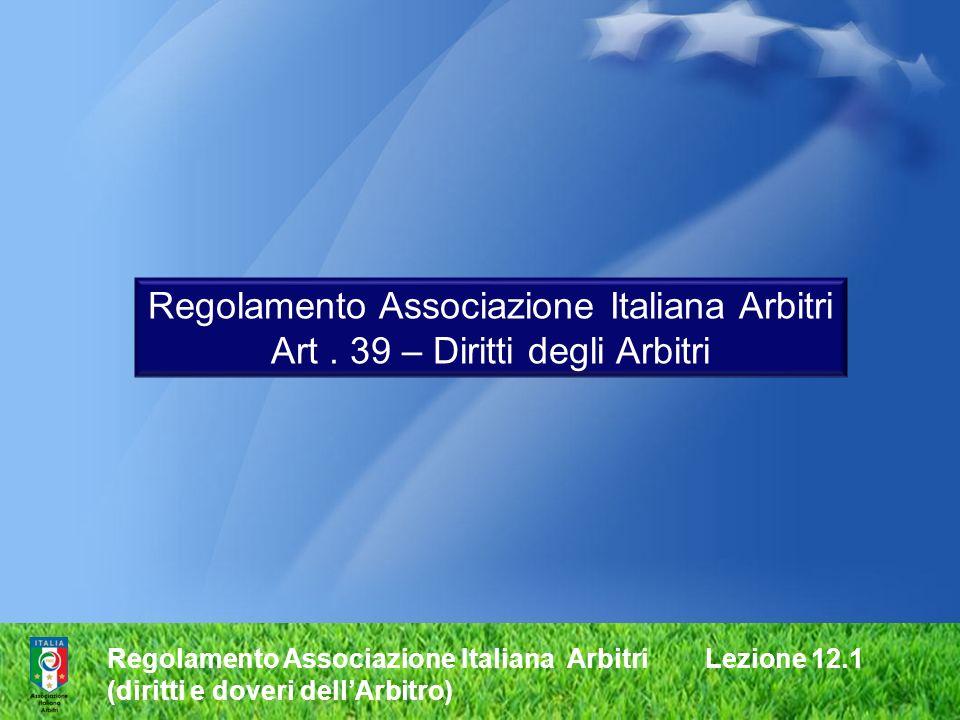 Regolamento Associazione Italiana Arbitri Lezione 12.1 (diritti e doveri dellArbitro) Regolamento Associazione Italiana Arbitri Art. 39 – Diritti degl