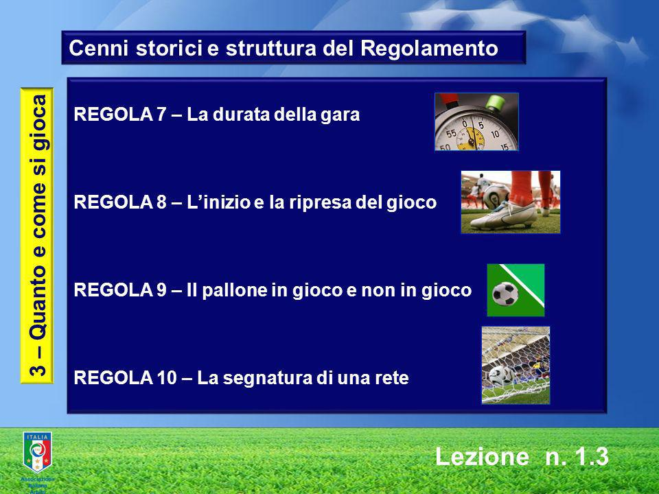 Lezione n. 1.3 3 – Quanto e come si gioca REGOLA 7 – La durata della gara REGOLA 8 – Linizio e la ripresa del gioco REGOLA 9 – Il pallone in gioco e n