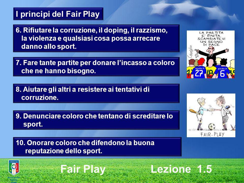 Fair Play Lezione 1.5 6. Rifiutare la corruzione, il doping, il razzismo, la violenza e qualsiasi cosa possa arrecare danno allo sport. 7. Fare tante