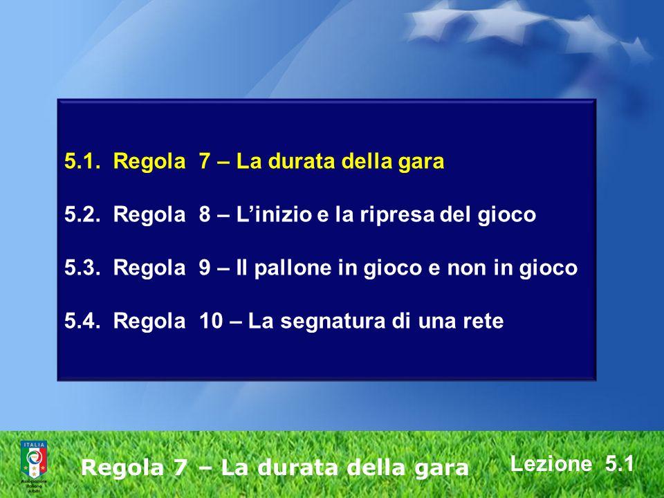 5.1. Regola 7 – La durata della gara 5.2. Regola 8 – Linizio e la ripresa del gioco 5.3. Regola 9 – Il pallone in gioco e non in gioco 5.4. Regola 10