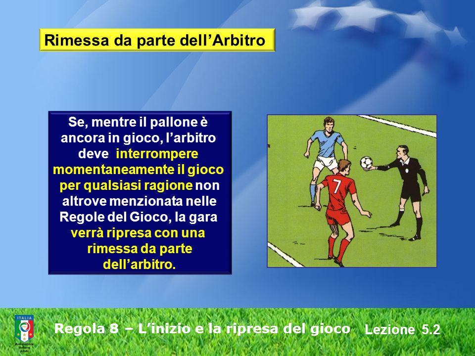 Lezione 5.2 Regola 8 – Linizio e la ripresa del gioco Rimessa da parte dellArbitro Se, mentre il pallone è ancora in gioco, larbitro deve interrompere