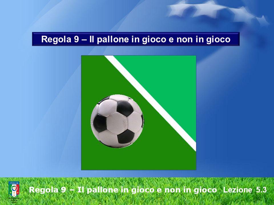 Lezione 5.3 Regola 9 – Il pallone in gioco e non in gioco