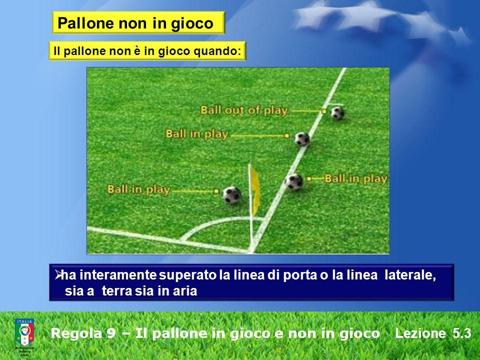 Lezione 5.3 Regola 9 – Il pallone in gioco e non in gioco Pallone non in gioco ha interamente superato la linea di porta o la linea laterale, sia a te