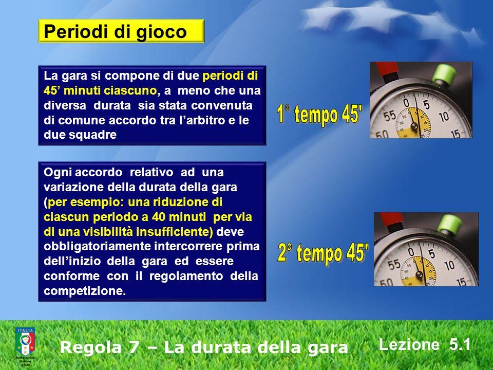 Lezione 5.1 Regola 7 – La durata della gara La gara si compone di due periodi di 45 minuti ciascuno, a meno che una diversa durata sia stata convenuta