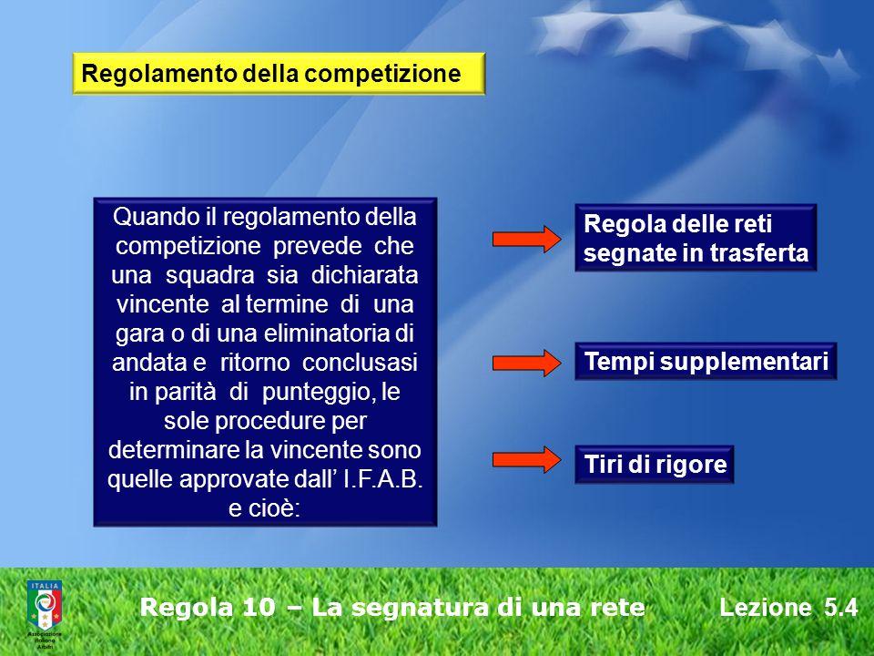 Lezione 5.4 Regola 10 – La segnatura di una rete Regolamento della competizione Quando il regolamento della competizione prevede che una squadra sia d