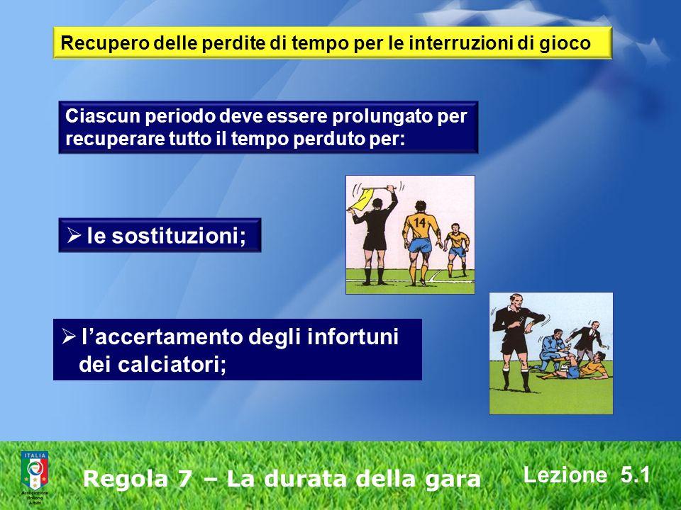 Lezione 5.1 Regola 7 – La durata della gara Ciascun periodo deve essere prolungato per recuperare tutto il tempo perduto per: le sostituzioni; laccert