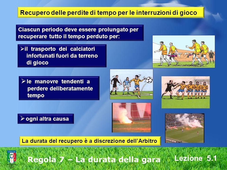 Lezione 5.1 Regola 7 – La durata della gara il trasporto dei calciatori infortunati fuori da terreno di gioco le manovre tendenti a perdere deliberata