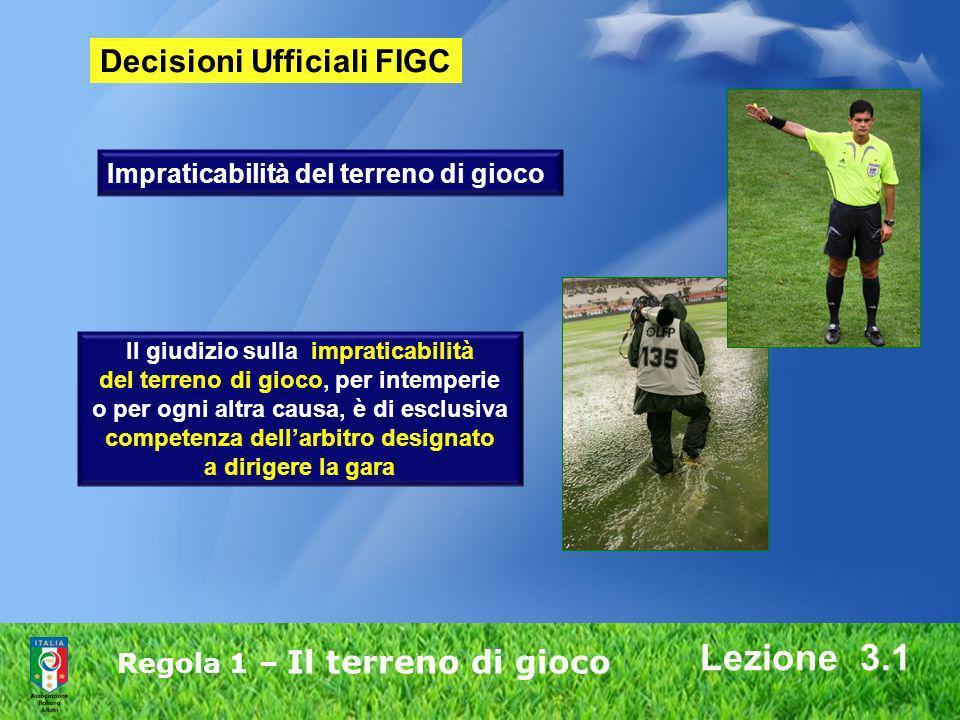 Regola 1 – Il terreno di gioco Lezione 3.1 Decisioni Ufficiali FIGC Il giudizio sulla impraticabilità del terreno di gioco, per intemperie o per ogni