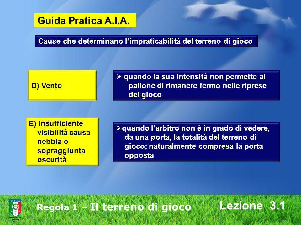 Regola 1 – Il terreno di gioco Lezione 3.1 D) Vento quando la sua intensità non permette al pallone di rimanere fermo nelle riprese del gioco E) Insuf