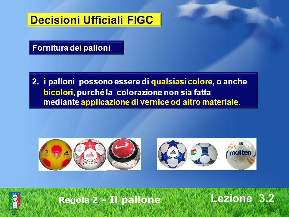 Lezione 3.2 Regola 2 – Il pallone 2. i palloni possono essere di qualsiasi colore, o anche bicolori, purché la colorazione non sia fatta mediante appl