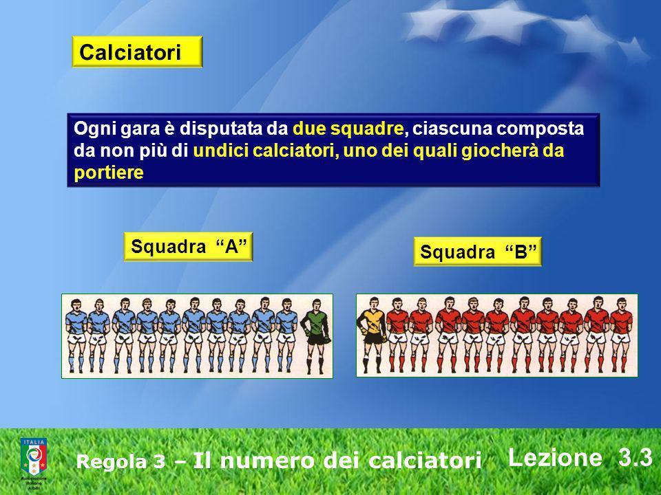 Lezione 3.3 Regola 3 – Il numero dei calciatori Calciatori Ogni gara è disputata da due squadre, ciascuna composta da non più di undici calciatori, un