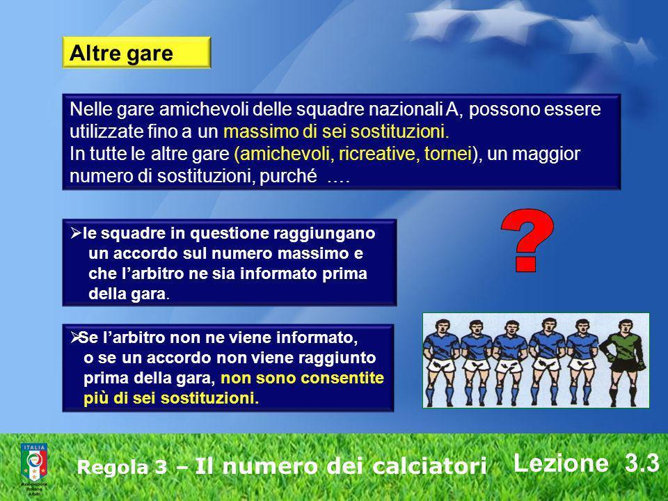 Lezione 3.3 Regola 3 – Il numero dei calciatori Nelle gare amichevoli delle squadre nazionali A, possono essere utilizzate fino a un massimo di sei so