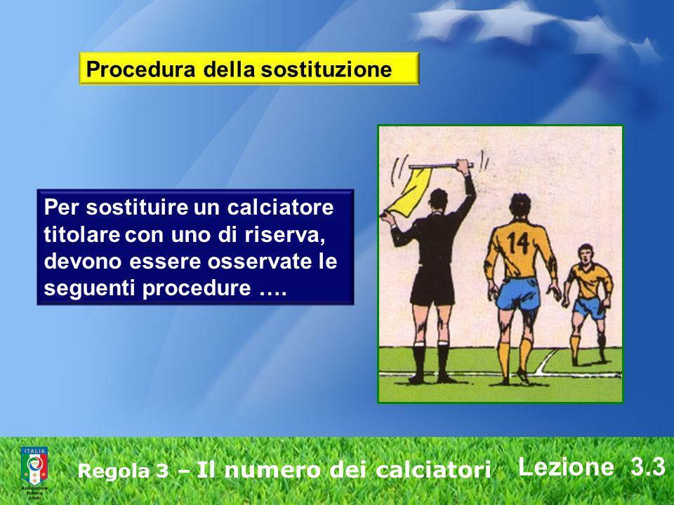 Lezione 3.3 Regola 3 – Il numero dei calciatori Procedura della sostituzione Per sostituire un calciatore titolare con uno di riserva, devono essere o