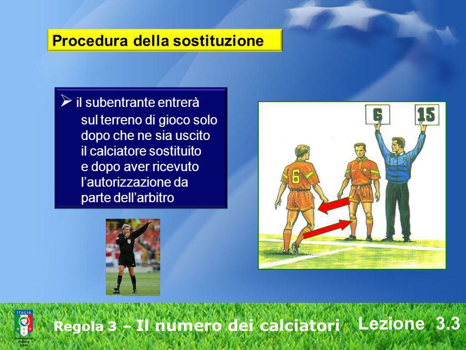 Lezione 3.3 Regola 3 – Il numero dei calciatori il subentrante entrerà sul terreno di gioco solo dopo che ne sia uscito il calciatore sostituito e dop