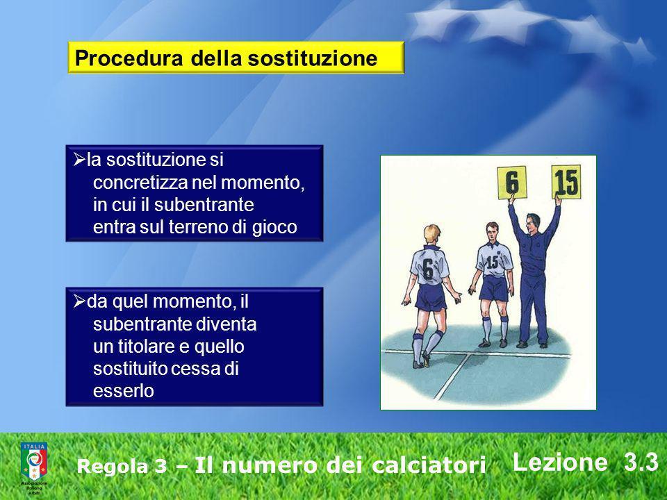 Lezione 3.3 Regola 3 – Il numero dei calciatori da quel momento, il subentrante diventa un titolare e quello sostituito cessa di esserlo la sostituzio