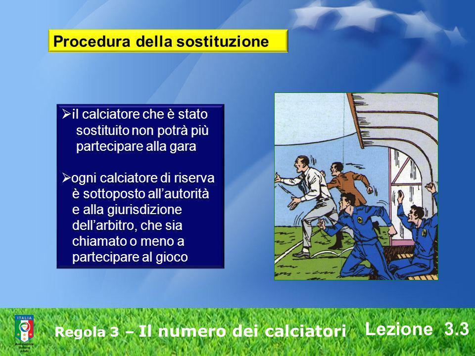 Lezione 3.3 Regola 3 – Il numero dei calciatori i l calciatore che è stato sostituito non potrà più partecipare alla gara ogni calciatore di riserva è