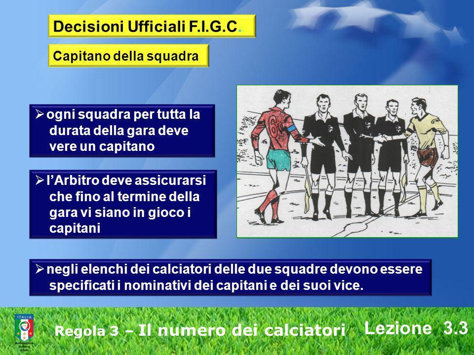 Lezione 3.3 Regola 3 – Il numero dei calciatori Decisioni Ufficiali F.I.G.C. Capitano della squadra ogni squadra per tutta la durata della gara deve v