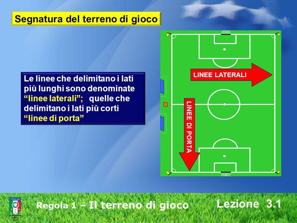 Regola 1 – Il terreno di gioco Lezione 3.1 Le linee che delimitano i lati più lunghi sono denominate linee laterali; quelle che delimitano i lati più