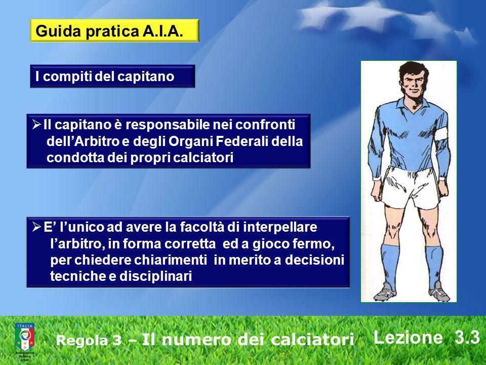 Lezione 3.3 Regola 3 – Il numero dei calciatori Guida pratica A.I.A. Il capitano è responsabile nei confronti dellArbitro e degli Organi Federali dell