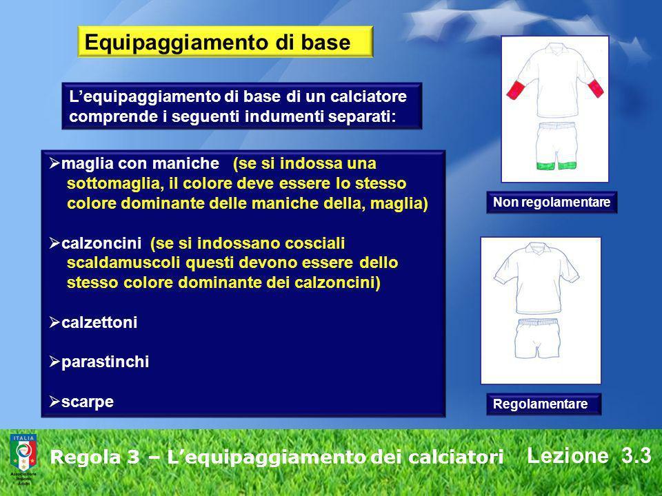 Lezione 3.3 Regola 3 – Lequipaggiamento dei calciatori Equipaggiamento di base Lequipaggiamento di base di un calciatore comprende i seguenti indument