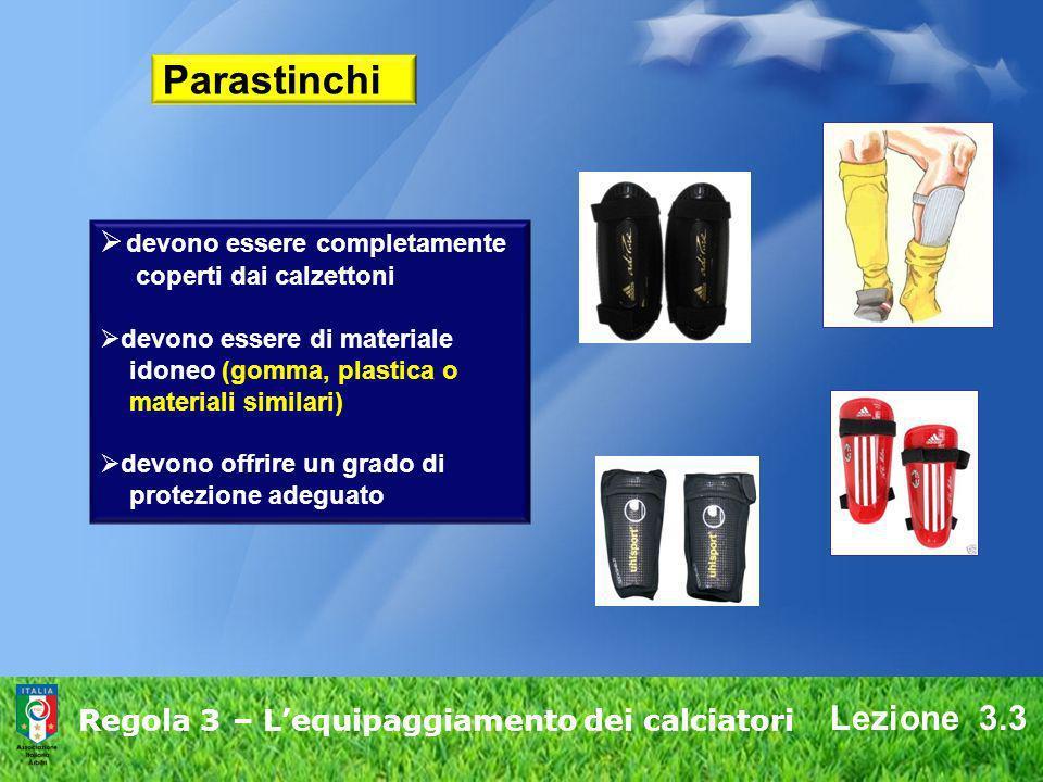 Lezione 3.3 Regola 3 – Lequipaggiamento dei calciatori Parastinchi devono essere completamente coperti dai calzettoni devono essere di materiale idone