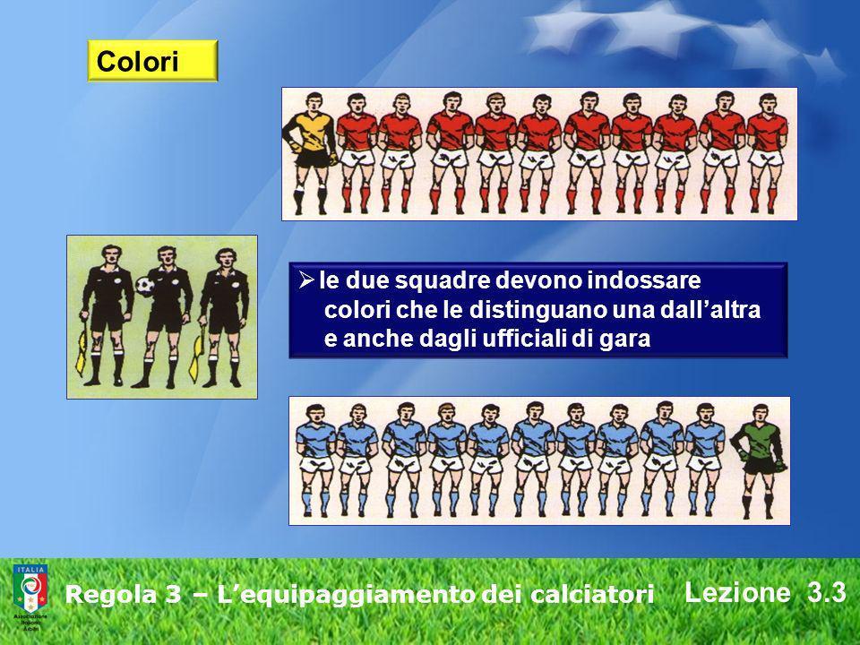 Lezione 3.3 Regola 3 – Lequipaggiamento dei calciatori Colori le due squadre devono indossare colori che le distinguano una dallaltra e anche dagli uf