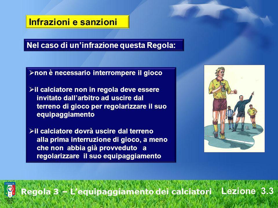 Lezione 3.3 Regola 3 – Lequipaggiamento dei calciatori Infrazioni e sanzioni non è necessario interrompere il gioco il calciatore non in regola deve e