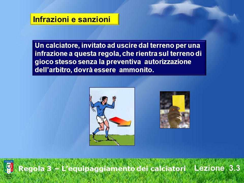 Lezione 3.3 Regola 3 – Lequipaggiamento dei calciatori Infrazioni e sanzioni Un calciatore, invitato ad uscire dal terreno per una infrazione a questa