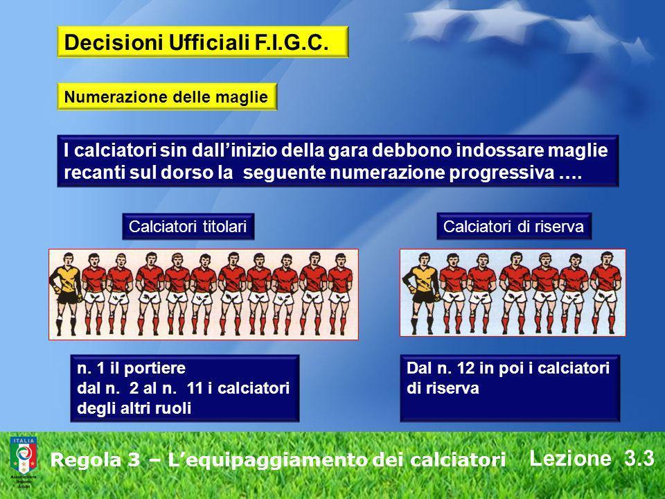 Lezione 3.3 Regola 3 – Lequipaggiamento dei calciatori Decisioni Ufficiali F.I.G.C. I calciatori sin dallinizio della gara debbono indossare maglie re