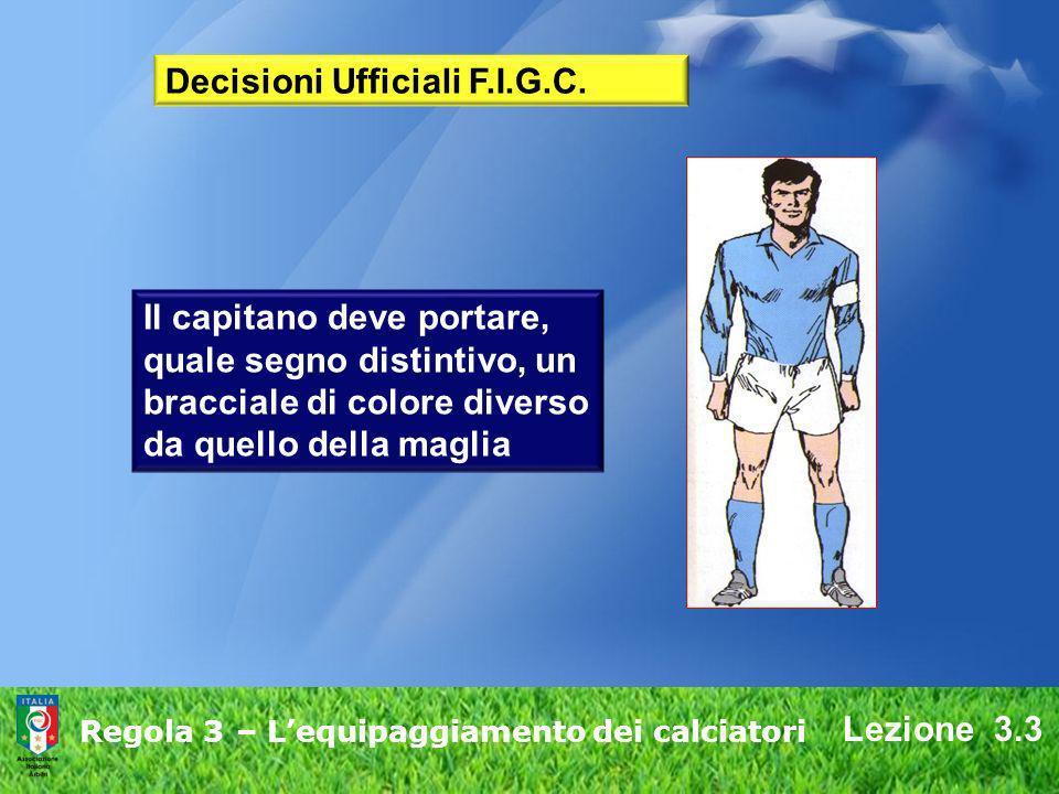 Lezione 3.3 Regola 3 – Lequipaggiamento dei calciatori Il capitano deve portare, quale segno distintivo, un bracciale di colore diverso da quello dell