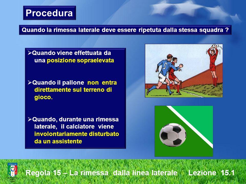 Regola 15 – La rimessa dalla linea laterale Lezione 15.1 Procedura Quando la rimessa laterale deve essere ripetuta dalla stessa squadra ? Quando viene