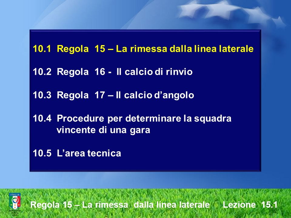 Regola 17 – Il calcio dangolo Lezione 10.3 Un calcio dangolo è accordato quando il pallone, toccato per ultimo da un calciatore della squadra difendente, ha interamente superato la linea di porta, sia a Terra, sia in aria, senza che una rete sia stata segnata in conformità a quanto stabilito dalla Regola 10 Il calcio dangolo Il calcio dangolo è un modo di riprendere il gioco.