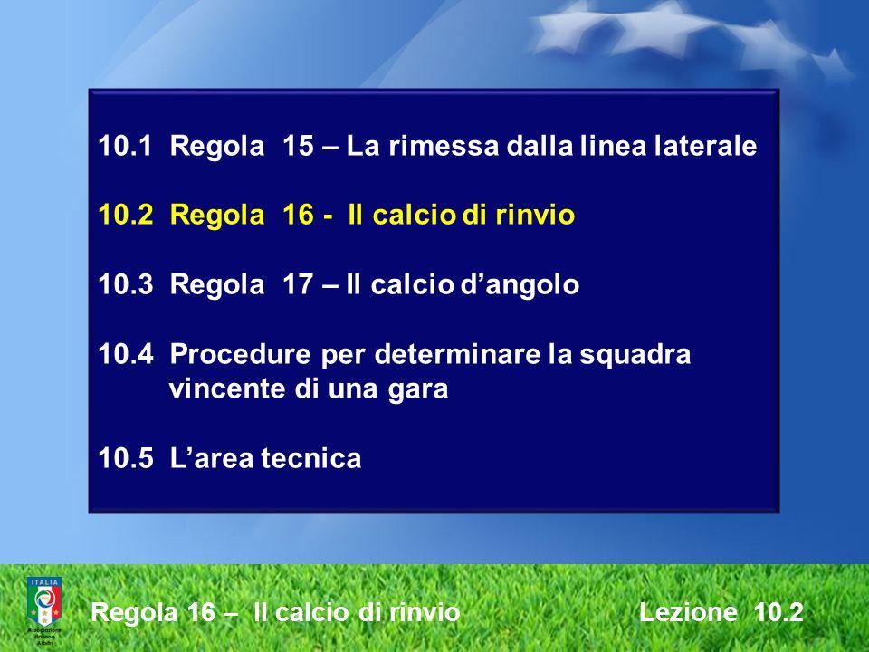 Regola 16 – Il calcio di rinvio Lezione 10.2 10.1 Regola 15 – La rimessa dalla linea laterale 10.2 Regola 16 - Il calcio di rinvio 10.3 Regola 17 – Il