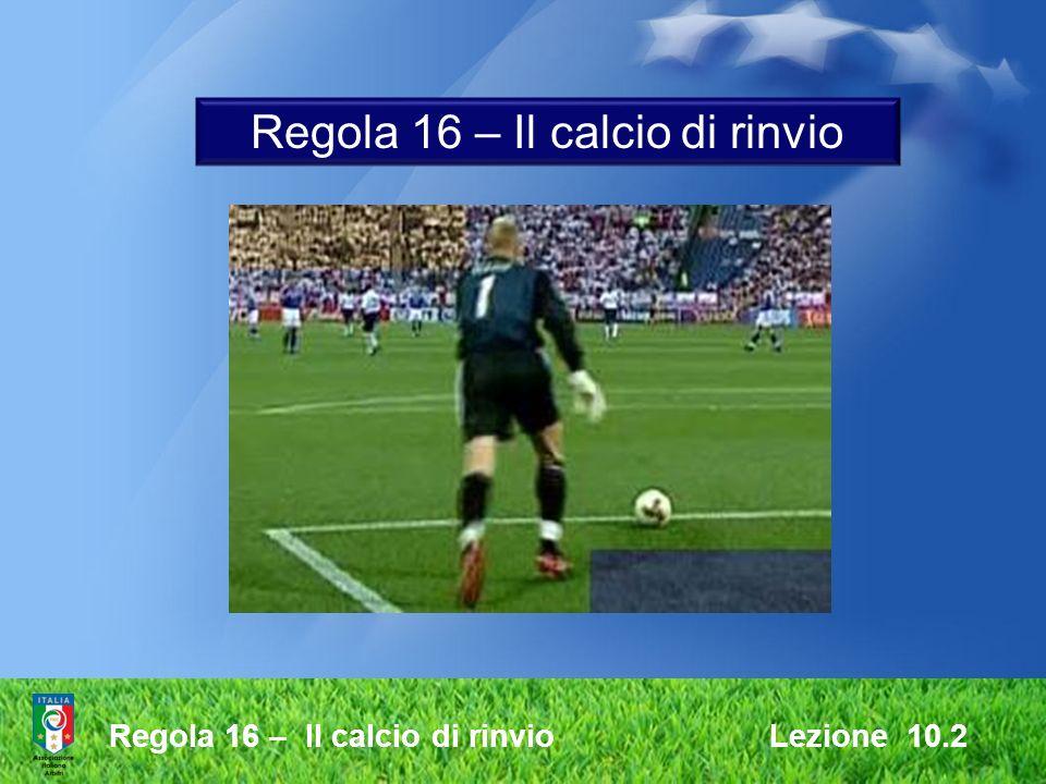 Regola 16 – Il calcio di rinvio Lezione 10.2 Regola 16 – Il calcio di rinvio