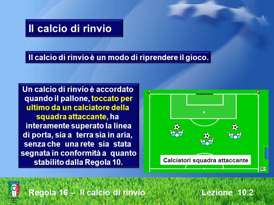 Regola 16 – Il calcio di rinvio Lezione 10.2 Il calcio di rinvio è un modo di riprendere il gioco. Un calcio di rinvio è accordato quando il pallone,
