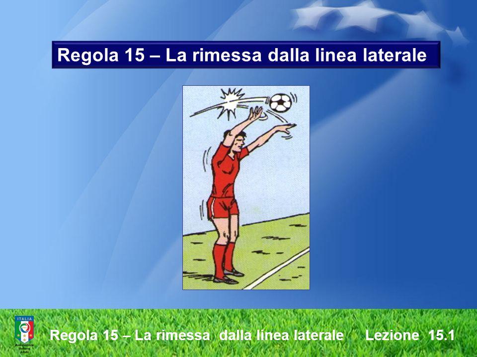 Regola 15 – La rimessa dalla linea laterale Lezione 15.1 Effettuazione irregolare della rimessa laterale lanciare il pallone con una sola mano lasciar cadere il pallone anziché lanciarlo al momento del lancio entrambi i piedi devono toccare terra.