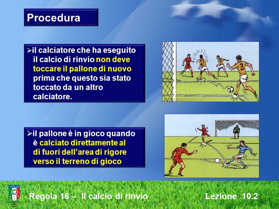 Regola 16 – Il calcio di rinvio Lezione 10.2 Procedura il calciatore che ha eseguito il calcio di rinvio non deve toccare il pallone di nuovo prima ch