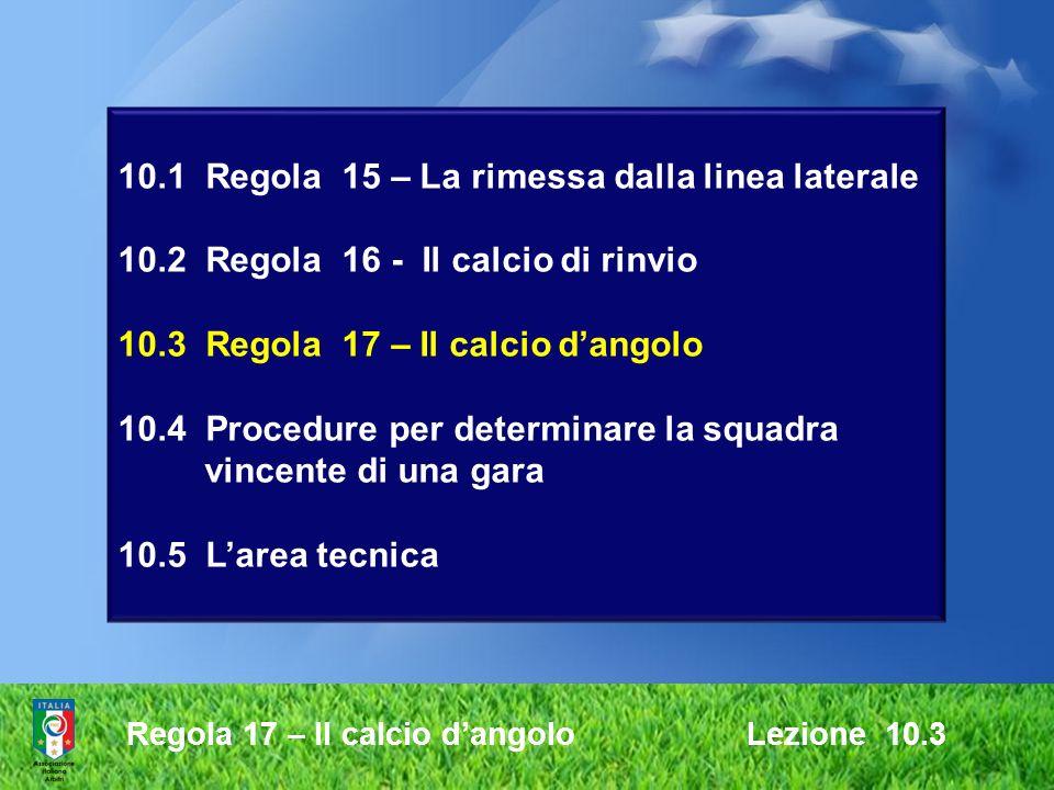 Regola 17 – Il calcio dangolo Lezione 10.3 10.1 Regola 15 – La rimessa dalla linea laterale 10.2 Regola 16 - Il calcio di rinvio 10.3 Regola 17 – Il c